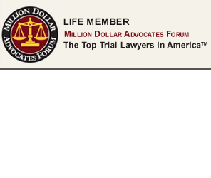 Life Member  Million Dollar Advocates Forum, The Top Trial Lawyers in America TM